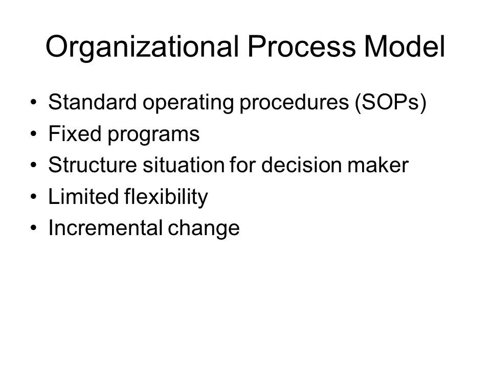Organizational Process Model Standard operating procedures (SOPs) Fixed programs Structure situation for decision maker Limited flexibility Incremental change