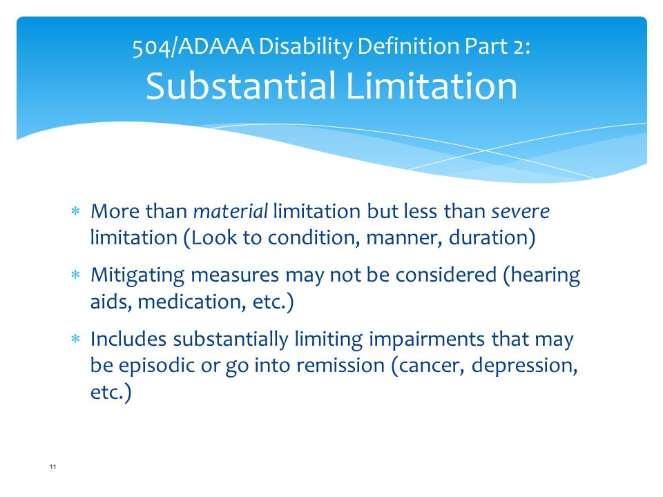  More than material limitation but less than severe limitation (Look to condition, manner, duration)  Mitigating measures may not be considered (hearing aids, medication, etc.)  Includes substantially limiting impairments that may be episodic or go into remission (cancer, depression, etc.) 504/ADAAA Disability Definition Part 2: Substantial Limitation 11