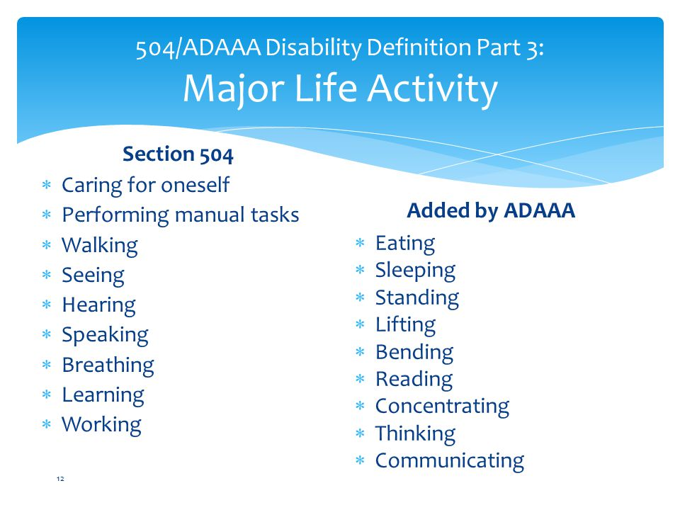 504/ADAAA Disability Definition Part 3: Major Life Activity Section 504  Caring for oneself  Performing manual tasks  Walking  Seeing  Hearing  Speaking  Breathing  Learning  Working Added by ADAAA  Eating  Sleeping  Standing  Lifting  Bending  Reading  Concentrating  Thinking  Communicating 12