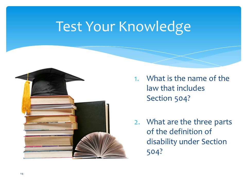 Test Your Knowledge 14 1.What is the name of the law that includes Section 504.