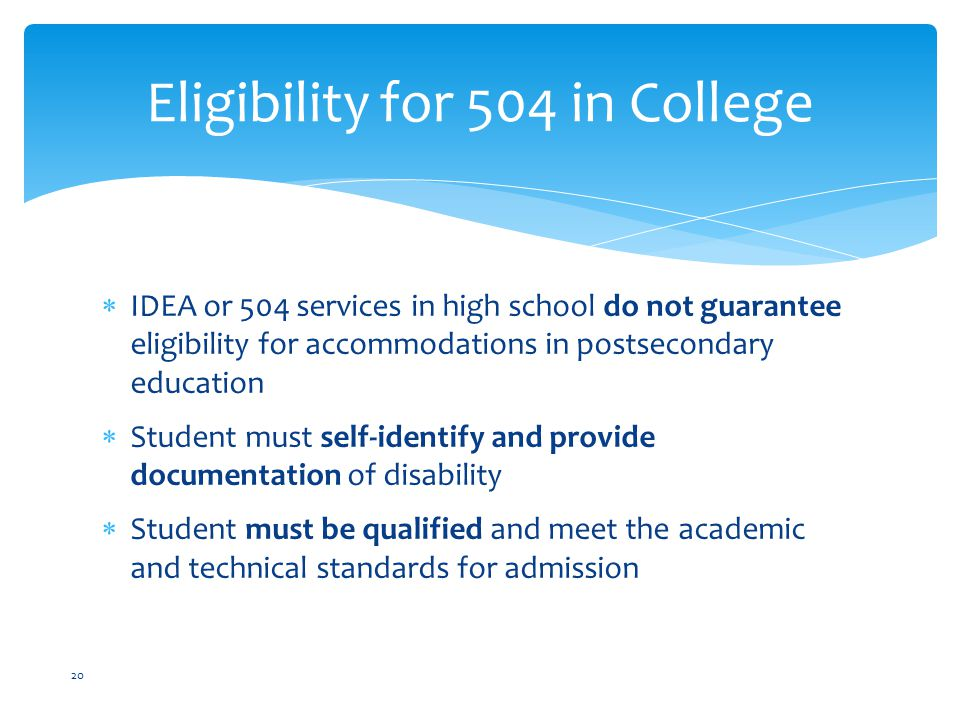  IDEA or 504 services in high school do not guarantee eligibility for accommodations in postsecondary education  Student must self-identify and provide documentation of disability  Student must be qualified and meet the academic and technical standards for admission 20 Eligibility for 504 in College