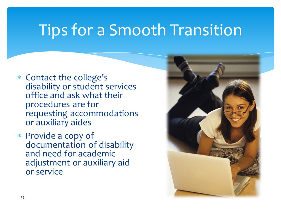  Contact the college's disability or student services office and ask what their procedures are for requesting accommodations or auxiliary aides  Provide a copy of documentation of disability and need for academic adjustment or auxiliary aid or service Tips for a Smooth Transition 23