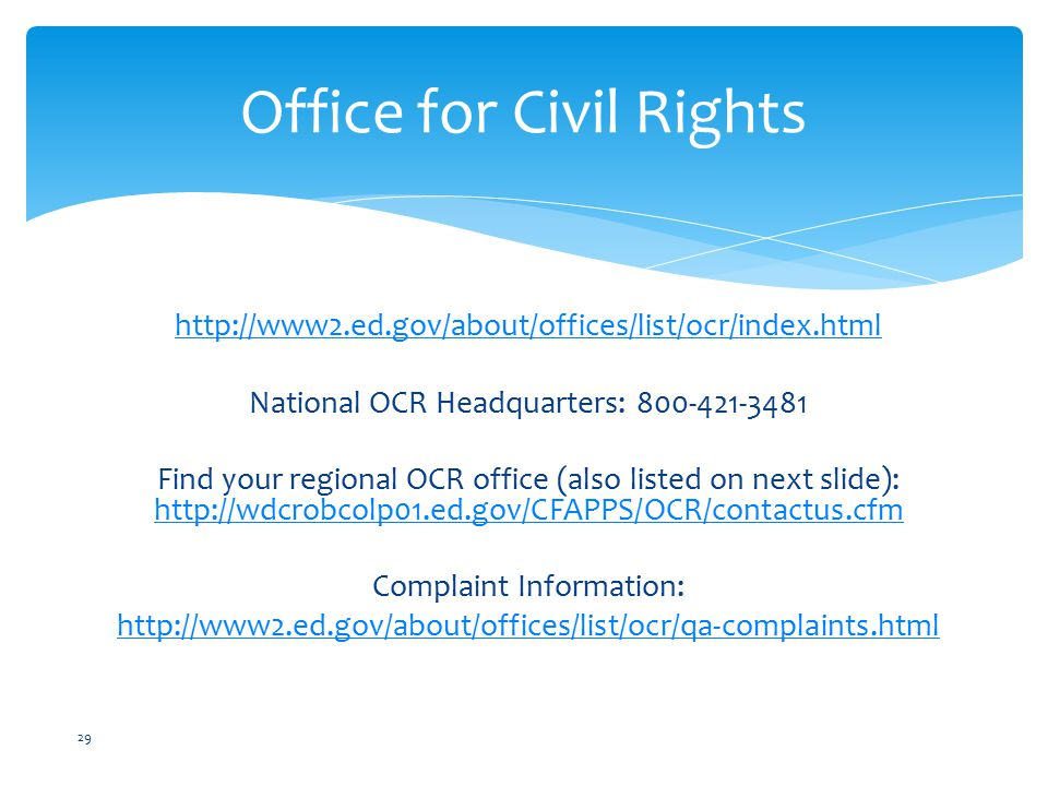 http://www2.ed.gov/about/offices/list/ocr/index.html National OCR Headquarters: 800-421-3481 Find your regional OCR office (also listed on next slide): http://wdcrobcolp01.ed.gov/CFAPPS/OCR/contactus.cfm http://wdcrobcolp01.ed.gov/CFAPPS/OCR/contactus.cfm Complaint Information: http://www2.ed.gov/about/offices/list/ocr/qa-complaints.html Office for Civil Rights 29
