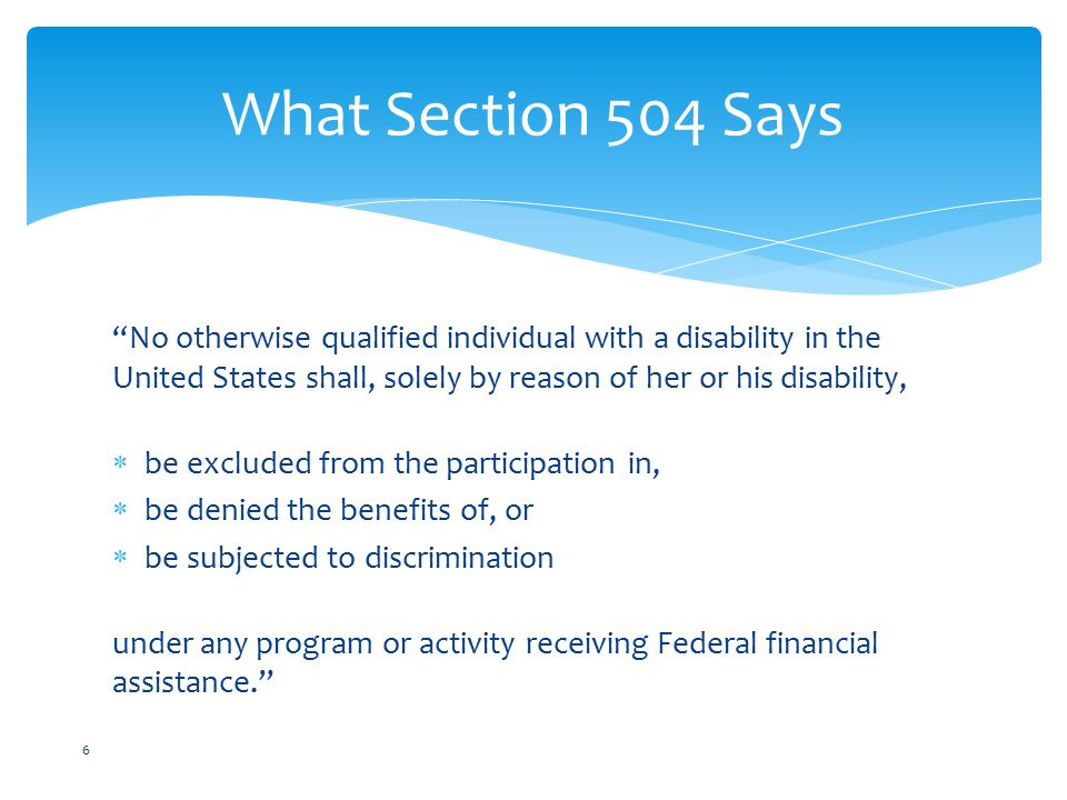 No otherwise qualified individual with a disability in the United States shall, solely by reason of her or his disability,  be excluded from the participation in,  be denied the benefits of, or  be subjected to discrimination under any program or activity receiving Federal financial assistance. What Section 504 Says 6