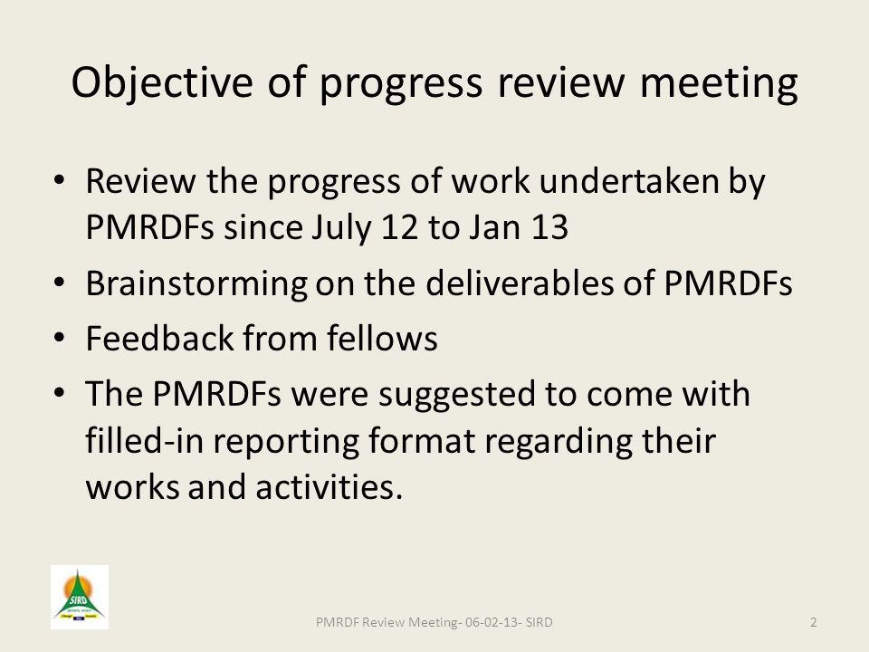 Objective of progress review meeting Review the progress of work undertaken by PMRDFs since July 12 to Jan 13 Brainstorming on the deliverables of PMRDFs Feedback from fellows The PMRDFs were suggested to come with filled-in reporting format regarding their works and activities.