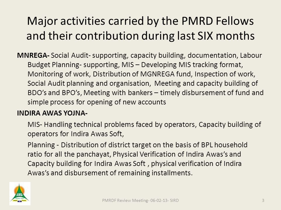 Major activities carried by the PMRD Fellows and their contribution during last SIX months MNREGA- Social Audit- supporting, capacity building, documentation, Labour Budget Planning- supporting, MIS – Developing MIS tracking format, Monitoring of work, Distribution of MGNREGA fund, Inspection of work, Social Audit planning and organisation, Meeting and capacity building of BDO's and BPO's, Meeting with bankers – timely disbursement of fund and simple process for opening of new accounts INDIRA AWAS YOJNA- MIS- Handling technical problems faced by operators, Capacity building of operators for Indira Awas Soft, Planning - Distribution of district target on the basis of BPL household ratio for all the panchayat, Physical Verification of Indira Awas's and Capacity building for Indira Awas Soft, physical verification of Indira Awas's and disbursement of remaining installments.