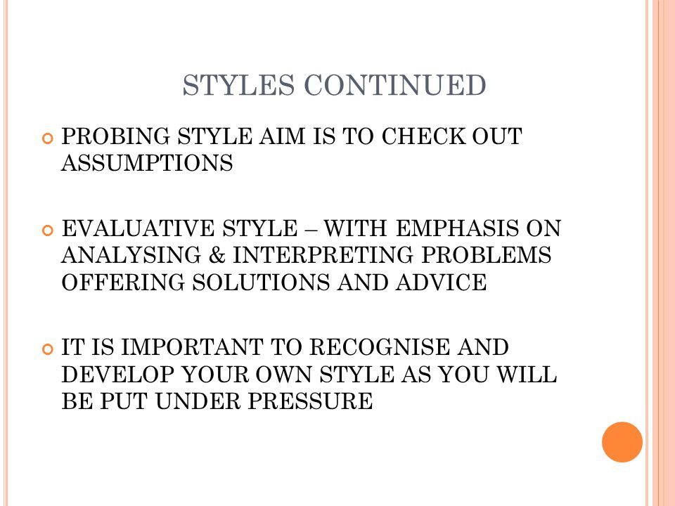 STYLES CONTINUED PROBING STYLE AIM IS TO CHECK OUT ASSUMPTIONS EVALUATIVE STYLE – WITH EMPHASIS ON ANALYSING & INTERPRETING PROBLEMS OFFERING SOLUTIONS AND ADVICE IT IS IMPORTANT TO RECOGNISE AND DEVELOP YOUR OWN STYLE AS YOU WILL BE PUT UNDER PRESSURE