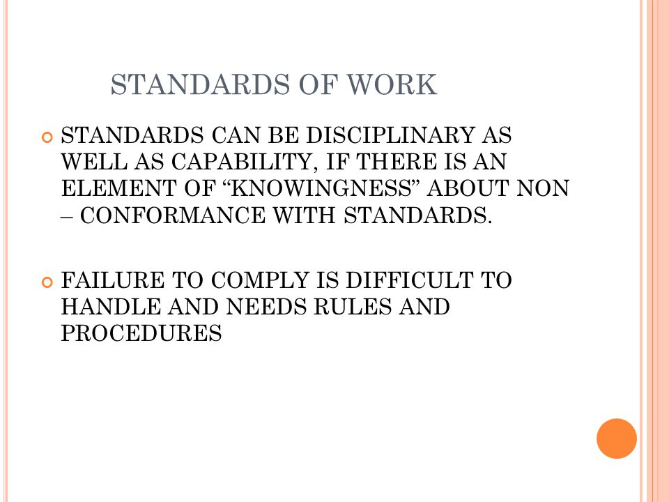 STANDARDS OF WORK STANDARDS CAN BE DISCIPLINARY AS WELL AS CAPABILITY, IF THERE IS AN ELEMENT OF KNOWINGNESS ABOUT NON – CONFORMANCE WITH STANDARDS.