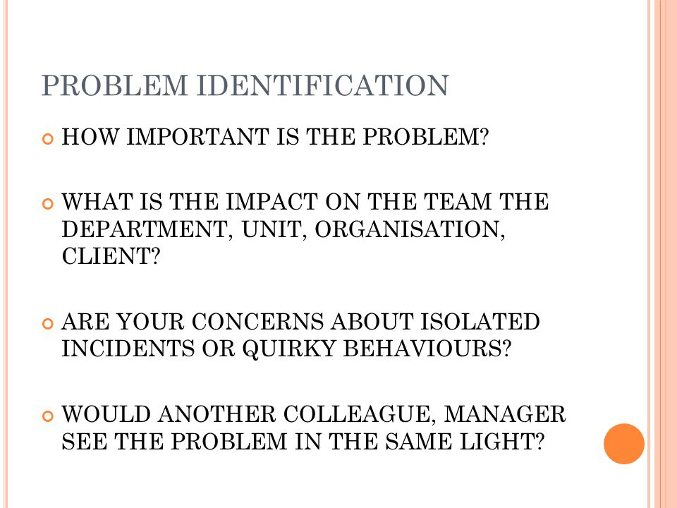 PROBLEM IDENTIFICATION HOW IMPORTANT IS THE PROBLEM? WHAT IS THE IMPACT ON THE TEAM THE DEPARTMENT, UNIT, ORGANISATION, CLIENT? ARE YOUR CONCERNS ABOU