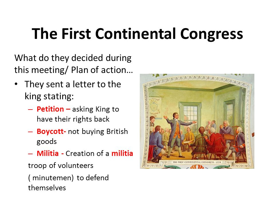The First Continental Congress Kings reaction = The king refused to meet their demand and decided to use force In 1775 there were two battles at Lexington and Concord – The war has begun.