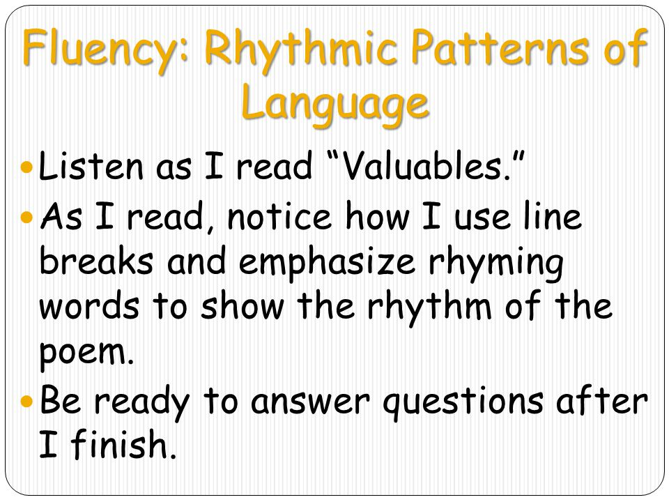 Fluency: Rhythmic Patterns of Language Listen as I read Valuables. As I read, notice how I use line breaks and emphasize rhyming words to show the rhythm of the poem.