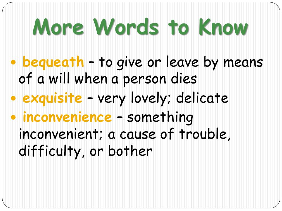 More Words to Know bequeath – to give or leave by means of a will when a person dies exquisite – very lovely; delicate inconvenience – something inconvenient; a cause of trouble, difficulty, or bother