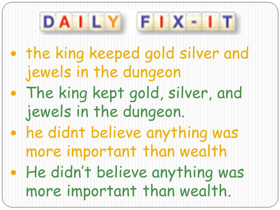 the king keeped gold silver and jewels in the dungeon The king kept gold, silver, and jewels in the dungeon.