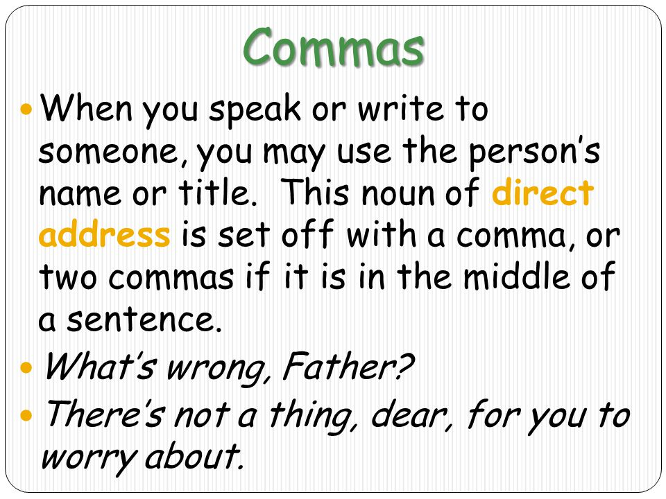 Commas When you speak or write to someone, you may use the person's name or title.