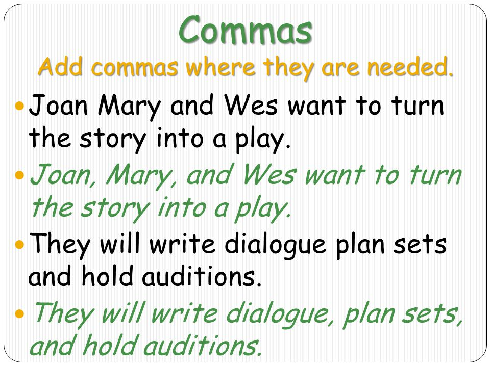 Commas Add commas where they are needed.Joan Mary and Wes want to turn the story into a play.