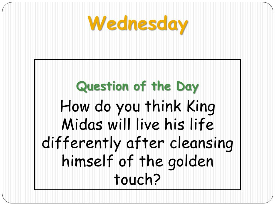 Wednesday Question of the Day How do you think King Midas will live his life differently after cleansing himself of the golden touch?