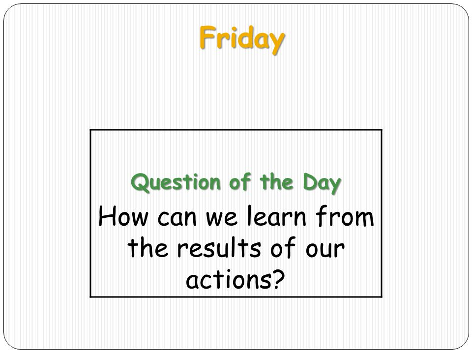 Friday Question of the Day How can we learn from the results of our actions?