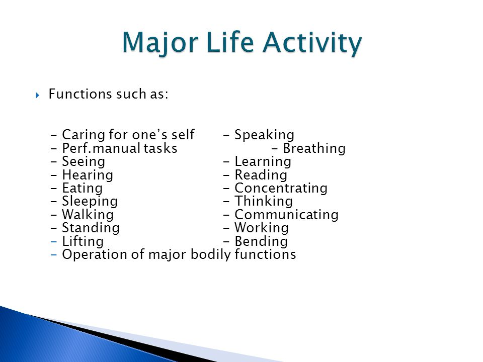  Functions such as: - Caring for one's self- Speaking - Perf.manual tasks- Breathing - Seeing - Learning - Hearing- Reading - Eating - Concentrating