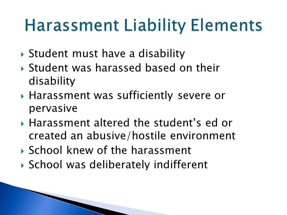  Student must have a disability  Student was harassed based on their disability  Harassment was sufficiently severe or pervasive  Harassment alter