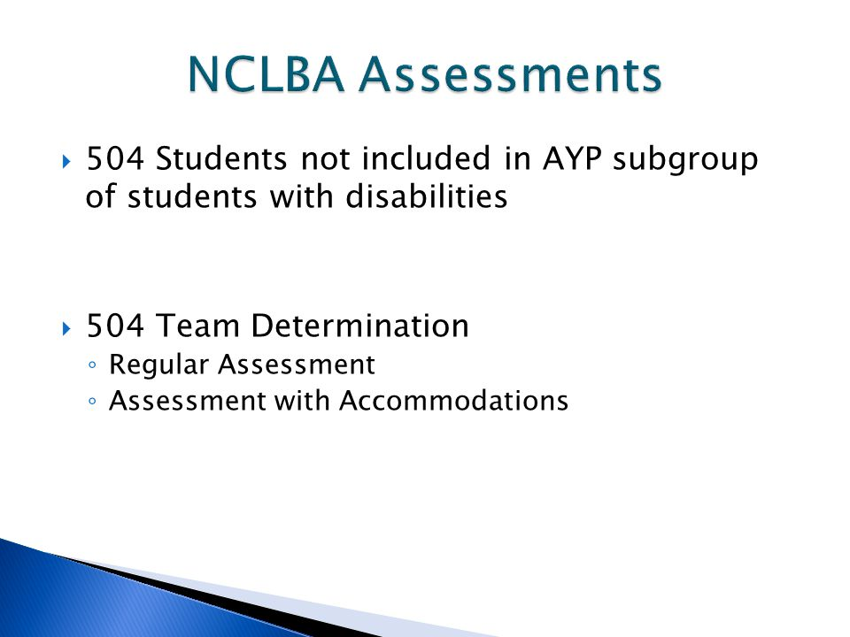  504 Students not included in AYP subgroup of students with disabilities  504 Team Determination ◦ Regular Assessment ◦ Assessment with Accommodatio