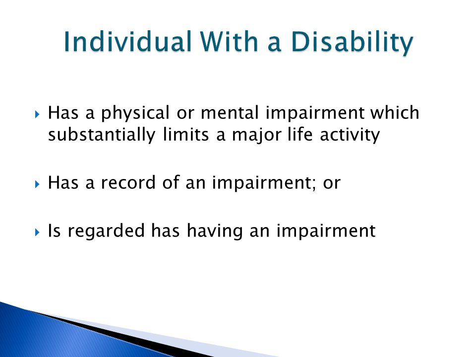  Has a physical or mental impairment which substantially limits a major life activity  Has a record of an impairment; or  Is regarded has having an