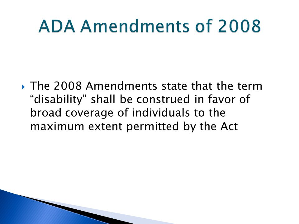 " The 2008 Amendments state that the term ""disability"" shall be construed in favor of broad coverage of individuals to the maximum extent permitted by"