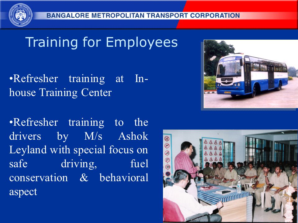 Training for Employees Refresher training at In- house Training Center Refresher training to the drivers by M/s Ashok Leyland with special focus on sa