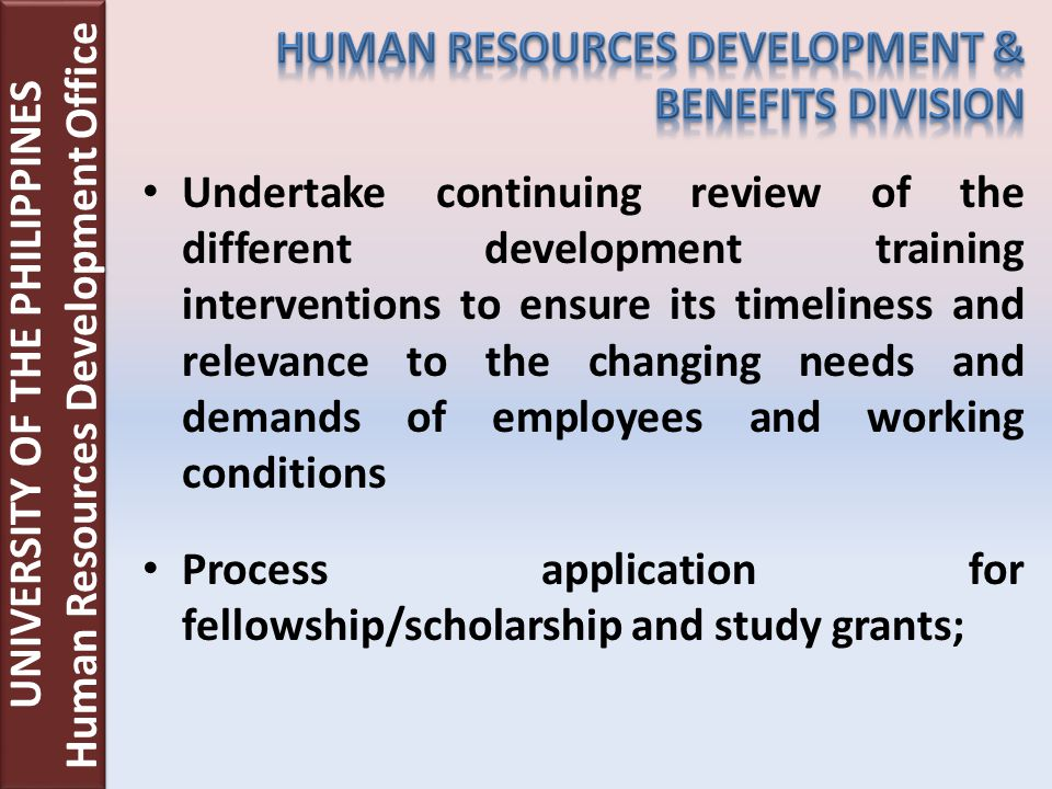 Undertake continuing review of the different development training interventions to ensure its timeliness and relevance to the changing needs and demands of employees and working conditions Process application for fellowship/scholarship and study grants; UNIVERSITY OF THE PHILIPPINES Human Resources Development Office UNIVERSITY OF THE PHILIPPINES Human Resources Development Office