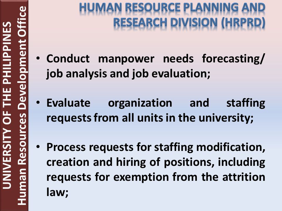 Conduct manpower needs forecasting/ job analysis and job evaluation; Evaluate organization and staffing requests from all units in the university; Process requests for staffing modification, creation and hiring of positions, including requests for exemption from the attrition law; UNIVERSITY OF THE PHILIPPINES Human Resources Development Office UNIVERSITY OF THE PHILIPPINES Human Resources Development Office