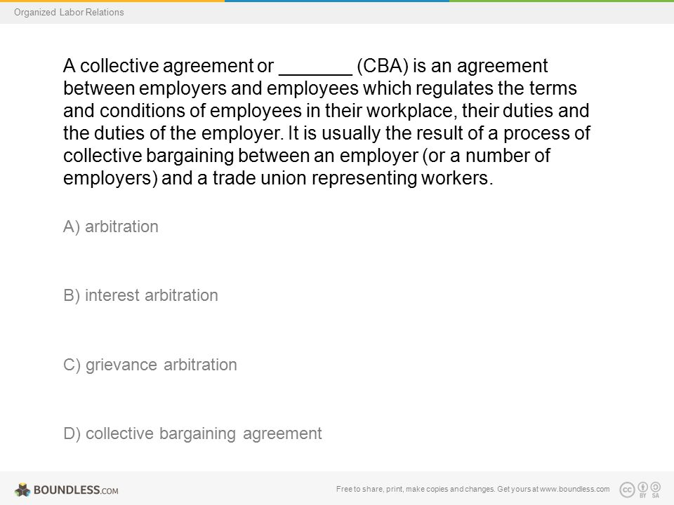 Organized Labor Relations A collective agreement or _______ (CBA) is an agreement between employers and employees which regulates the terms and conditions of employees in their workplace, their duties and the duties of the employer.