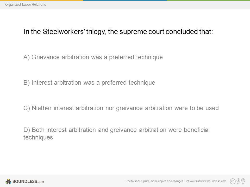 Organized Labor Relations In the Steelworkers' trilogy, the supreme court concluded that: A) Grievance arbitration was a preferred technique B) Intere