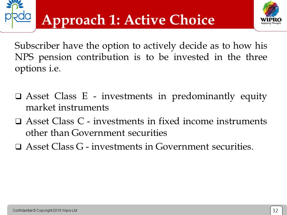 Confidential © Copyright 2010 Wipro Ltd 32 Approach 1: Active Choice Subscriber have the option to actively decide as to how his NPS pension contribut