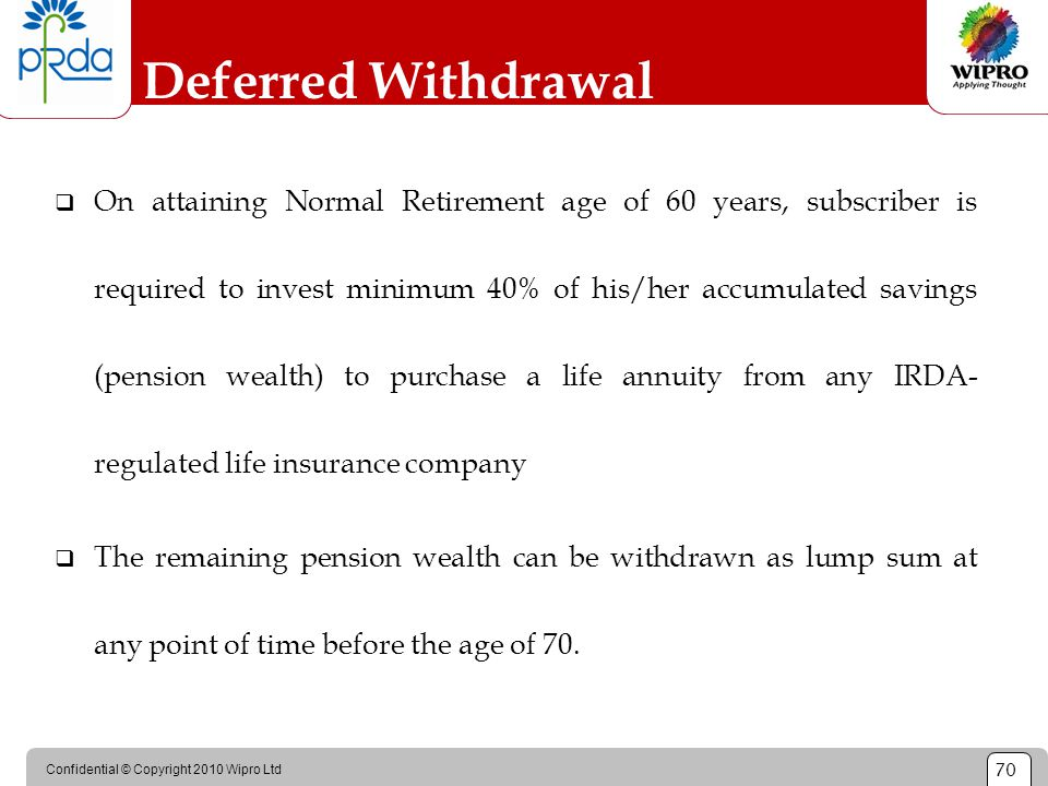 Confidential © Copyright 2010 Wipro Ltd 70 Deferred Withdrawal  On attaining Normal Retirement age of 60 years, subscriber is required to invest mini