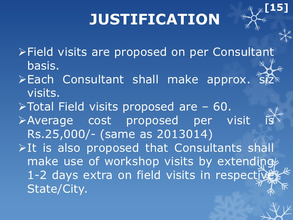 [15] JUSTIFICATION  Field visits are proposed on per Consultant basis.  Each Consultant shall make approx. siz visits.  Total Field visits proposed