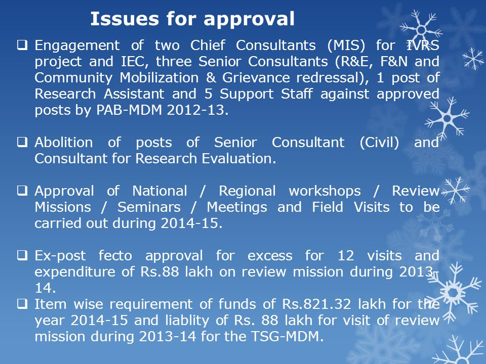 Issues for approval  Engagement of two Chief Consultants (MIS) for IVRS project and IEC, three Senior Consultants (R&E, F&N and Community Mobilization & Grievance redressal), 1 post of Research Assistant and 5 Support Staff against approved posts by PAB-MDM 2012-13.