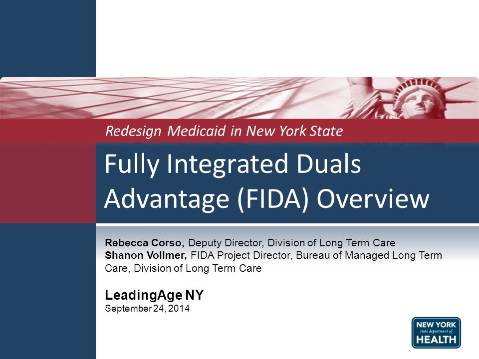 Fully Integrated Duals Advantage (FIDA) Overview Redesign Medicaid in New York State Rebecca Corso, Deputy Director, Division of Long Term Care Shanon