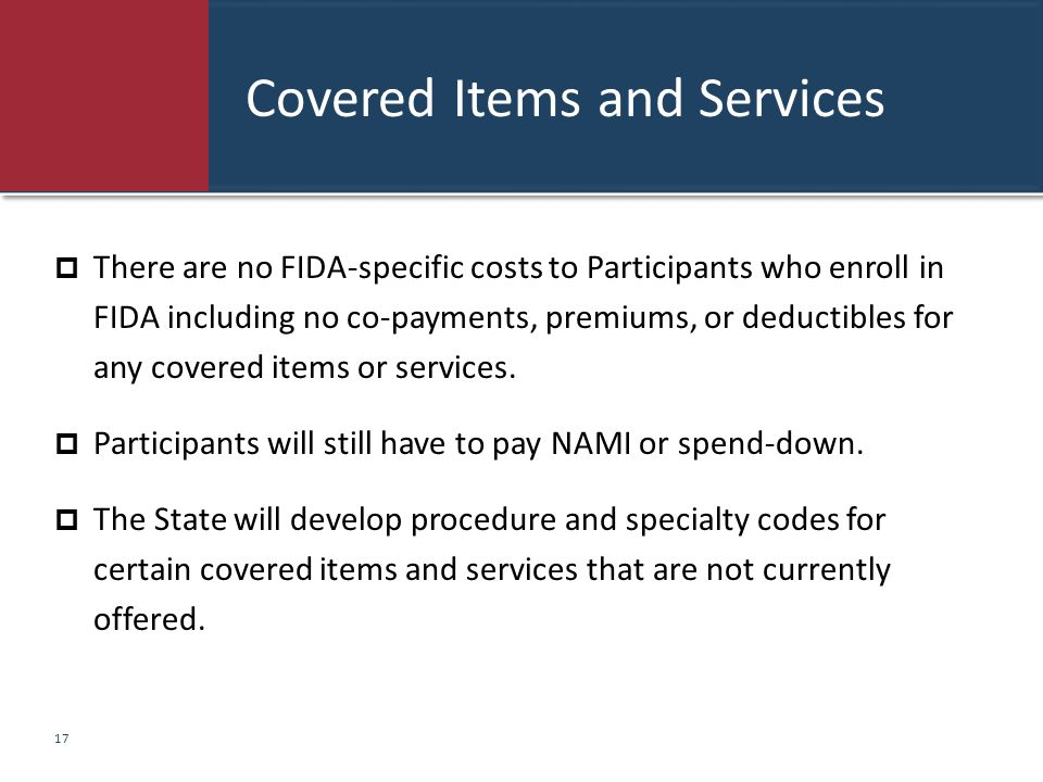 Covered Items and Services  There are no FIDA-specific costs to Participants who enroll in FIDA including no co-payments, premiums, or deductibles fo