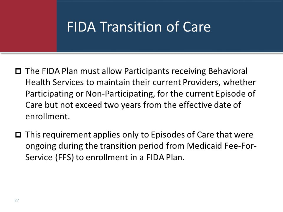 FIDA Transition of Care  The FIDA Plan must allow Participants receiving Behavioral Health Services to maintain their current Providers, whether Part