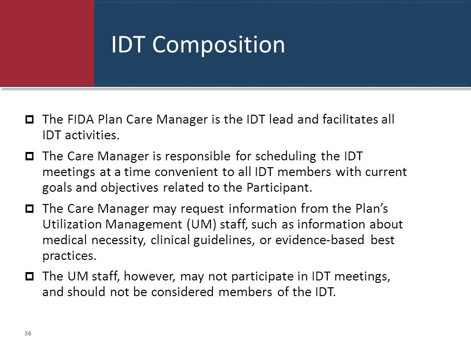 IDT Composition  The FIDA Plan Care Manager is the IDT lead and facilitates all IDT activities.  The Care Manager is responsible for scheduling the
