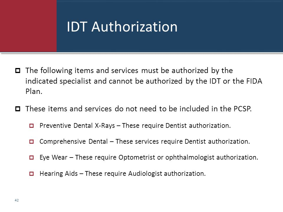 IDT Authorization  The following items and services must be authorized by the indicated specialist and cannot be authorized by the IDT or the FIDA Pl