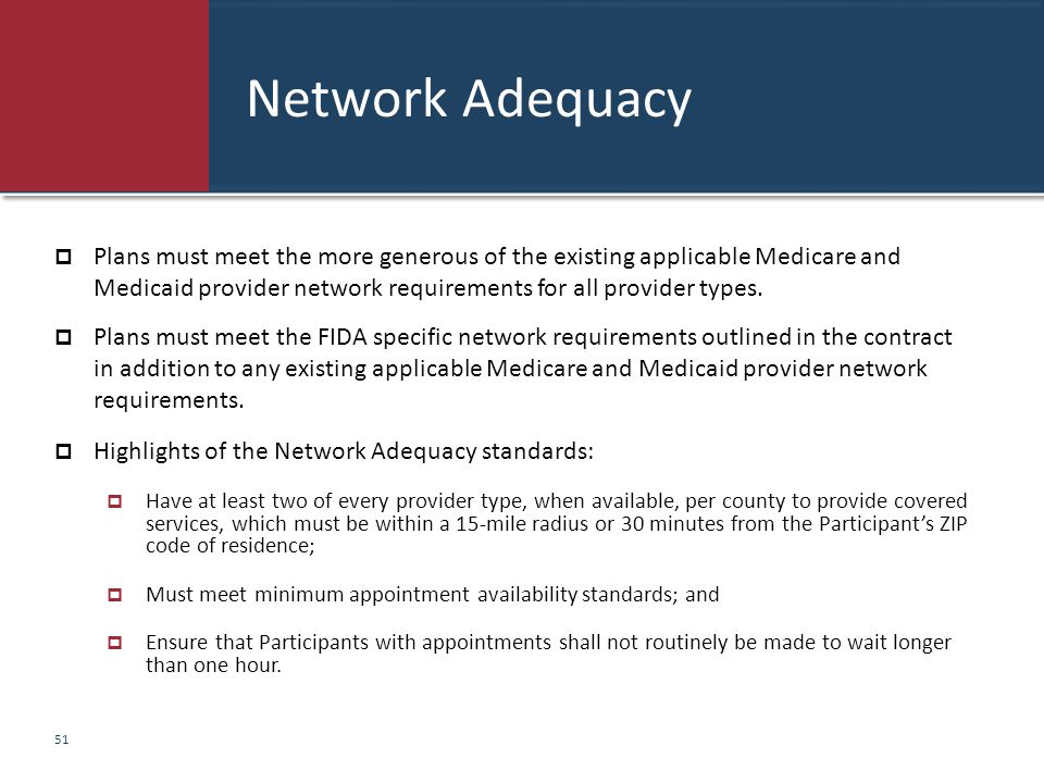 Network Adequacy  Plans must meet the more generous of the existing applicable Medicare and Medicaid provider network requirements for all provider t