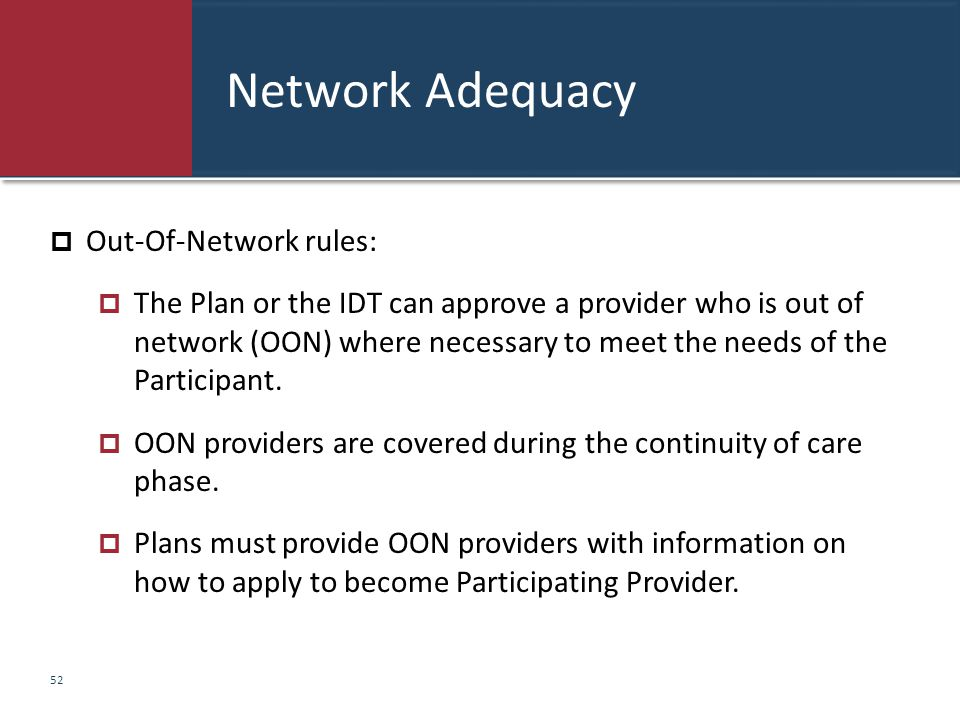Network Adequacy  Out-Of-Network rules:  The Plan or the IDT can approve a provider who is out of network (OON) where necessary to meet the needs of