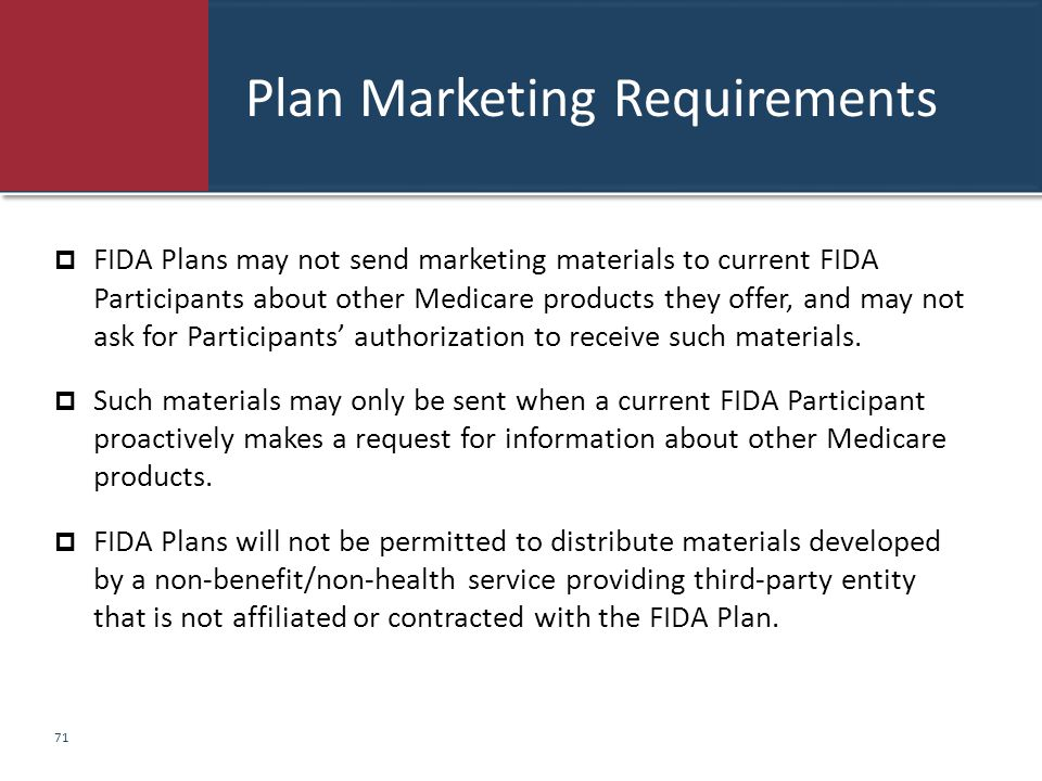 Plan Marketing Requirements  FIDA Plans may not send marketing materials to current FIDA Participants about other Medicare products they offer, and m