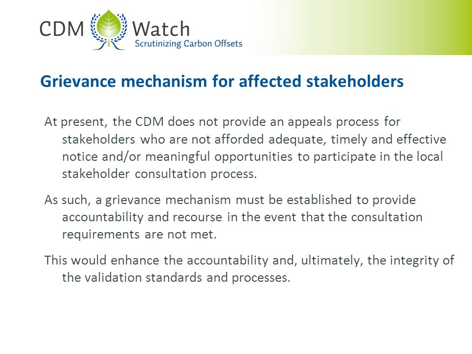 Grievance mechanism for affected stakeholders At present, the CDM does not provide an appeals process for stakeholders who are not afforded adequate, timely and effective notice and/or meaningful opportunities to participate in the local stakeholder consultation process.