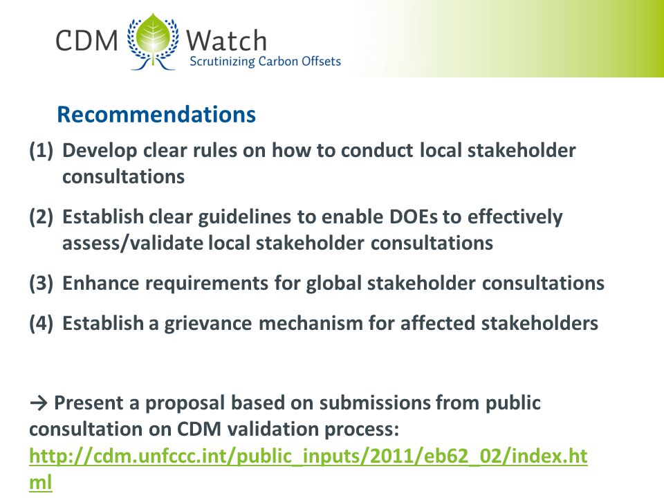 Recommendations (1)Develop clear rules on how to conduct local stakeholder consultations (2)Establish clear guidelines to enable DOEs to effectively assess/validate local stakeholder consultations (3)Enhance requirements for global stakeholder consultations (4)Establish a grievance mechanism for affected stakeholders → Present a proposal based on submissions from public consultation on CDM validation process: http://cdm.unfccc.int/public_inputs/2011/eb62_02/index.ht ml http://cdm.unfccc.int/public_inputs/2011/eb62_02/index.ht ml
