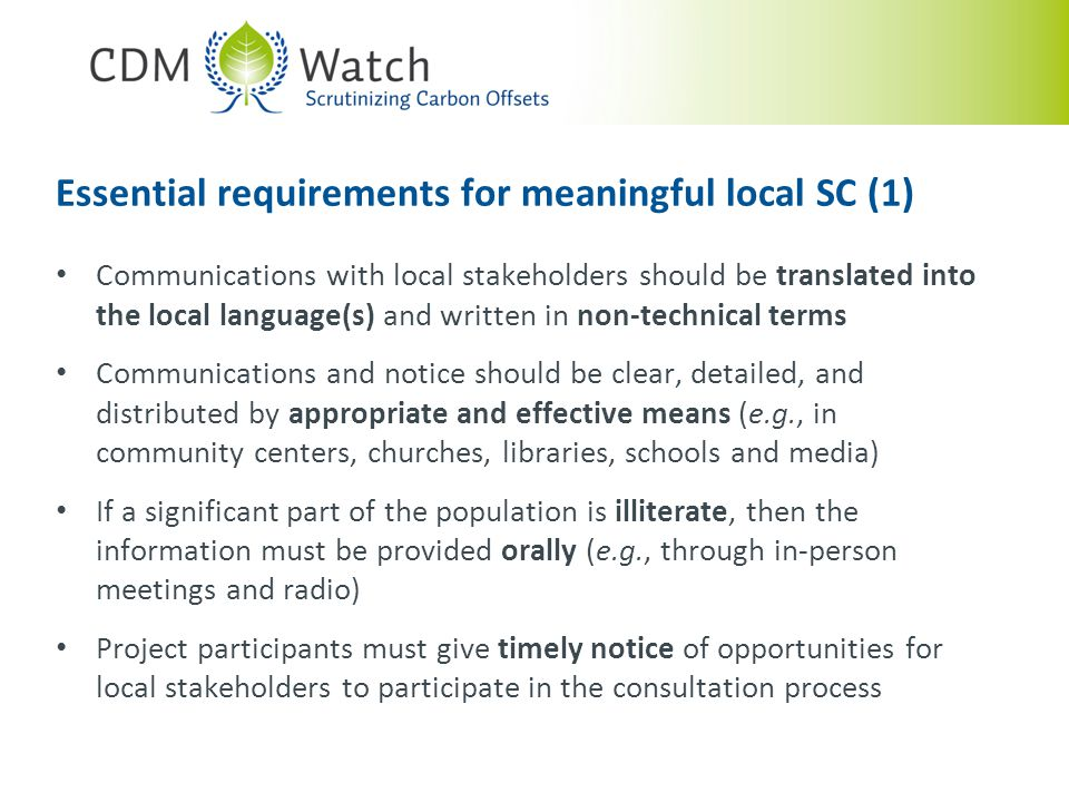 Communications with local stakeholders should be translated into the local language(s) and written in non-technical terms Communications and notice should be clear, detailed, and distributed by appropriate and effective means (e.g., in community centers, churches, libraries, schools and media) If a significant part of the population is illiterate, then the information must be provided orally (e.g., through in-person meetings and radio) Project participants must give timely notice of opportunities for local stakeholders to participate in the consultation process Essential requirements for meaningful local SC (1)