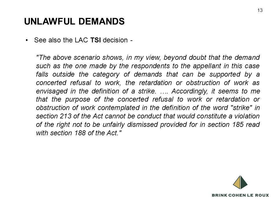 13 UNLAWFUL DEMANDS 13 See also the LAC TSI decision - The above scenario shows, in my view, beyond doubt that the demand such as the one made by the respondents to the appellant in this case falls outside the category of demands that can be supported by a concerted refusal to work, the retardation or obstruction of work as envisaged in the definition of a strike.