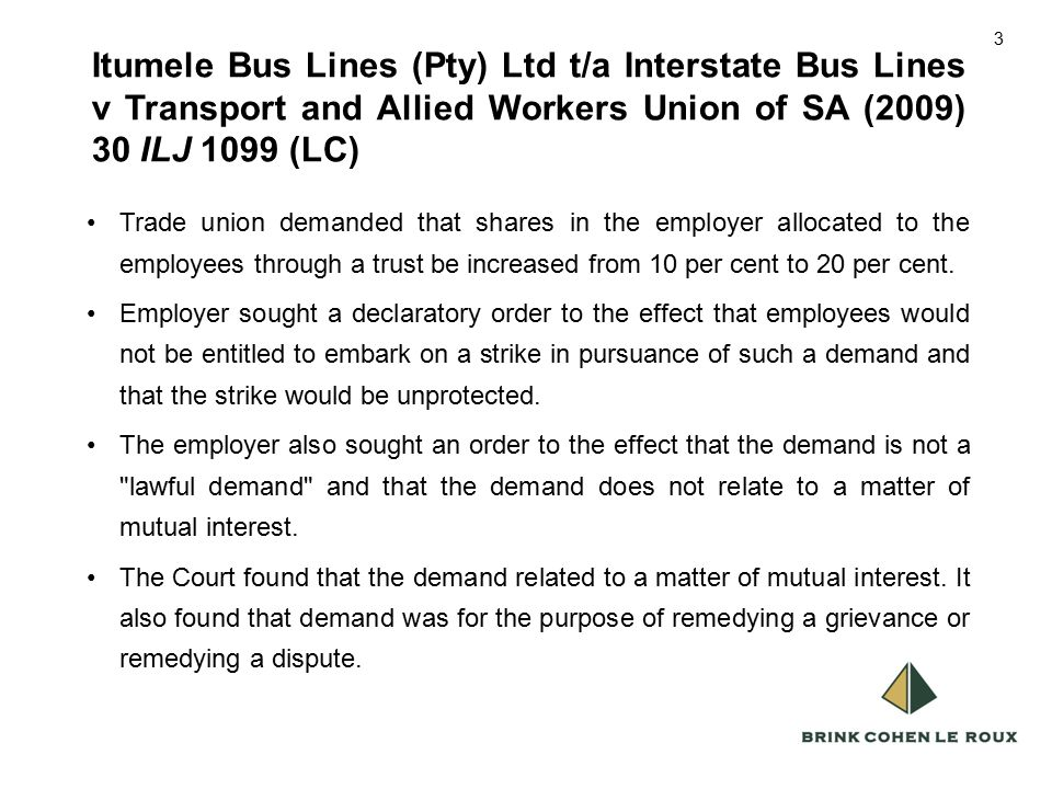 3 Itumele Bus Lines (Pty) Ltd t/a Interstate Bus Lines v Transport and Allied Workers Union of SA (2009) 30 ILJ 1099 (LC) 3 Trade union demanded that shares in the employer allocated to the employees through a trust be increased from 10 per cent to 20 per cent.