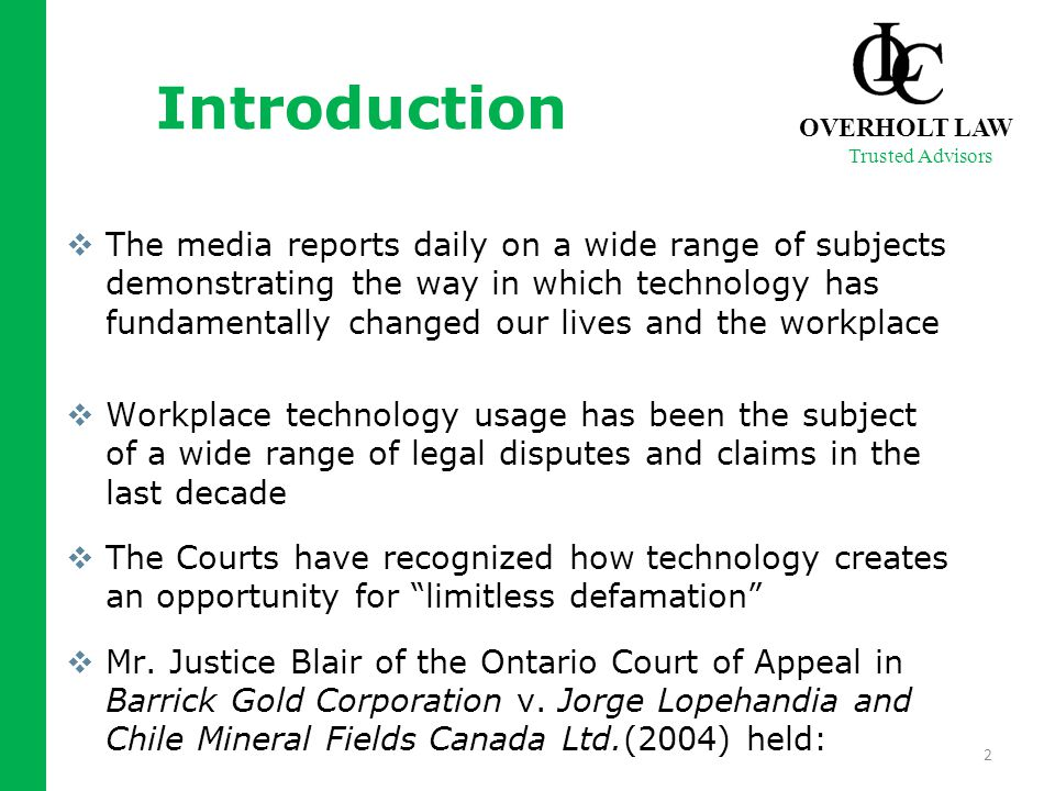 Introduction  The media reports daily on a wide range of subjects demonstrating the way in which technology has fundamentally changed our lives and the workplace  Workplace technology usage has been the subject of a wide range of legal disputes and claims in the last decade  The Courts have recognized how technology creates an opportunity for limitless defamation  Mr.