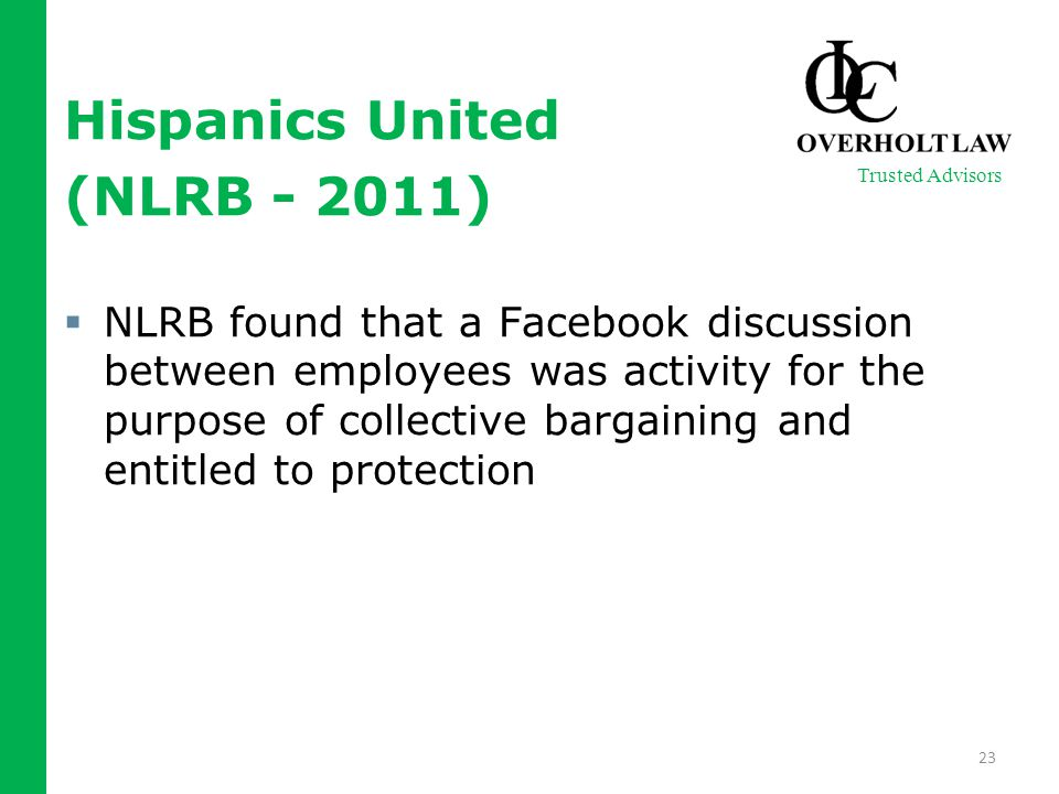 Hispanics United (NLRB - 2011)  NLRB found that a Facebook discussion between employees was activity for the purpose of collective bargaining and ent